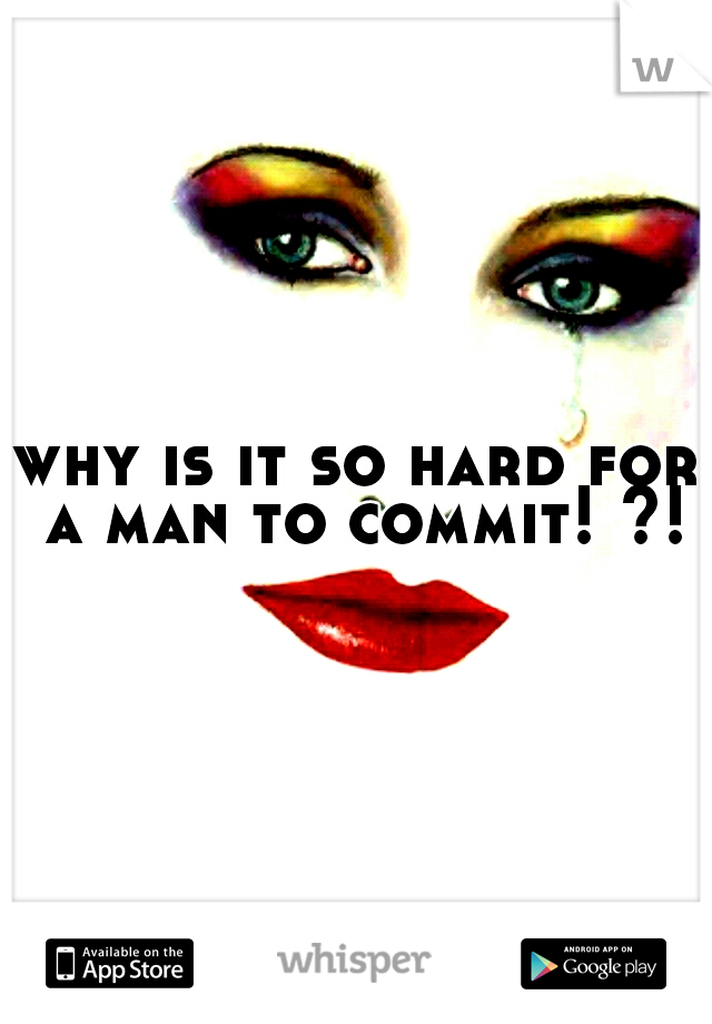 why is it so hard for a man to commit! ?!