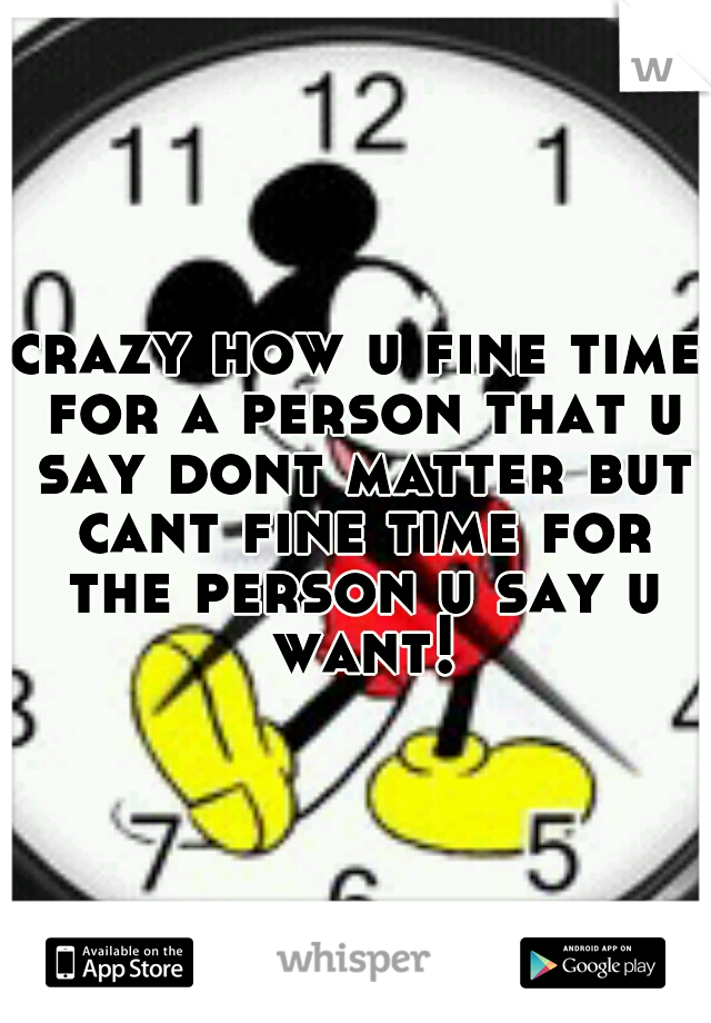 crazy how u fine time for a person that u say dont matter but cant fine time for the person u say u want!