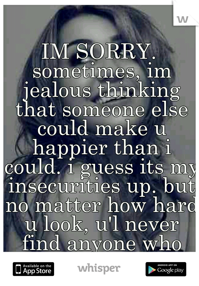 IM SORRY. sometimes, im jealous thinking that someone else could make u happier than i could. i guess its my insecurities up. but no matter how hard u look, u'l never find anyone who loves u like i do