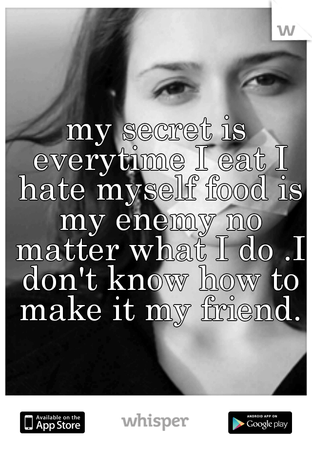 my secret is everytime I eat I hate myself food is my enemy no matter what I do .I don't know how to make it my friend.