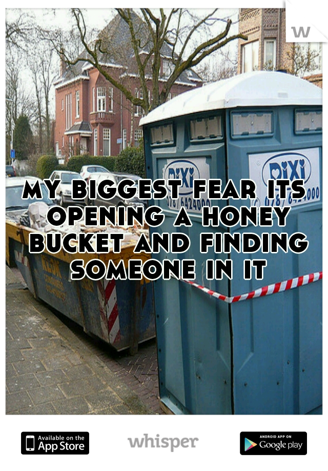 my biggest fear its opening a honey bucket and finding someone in it