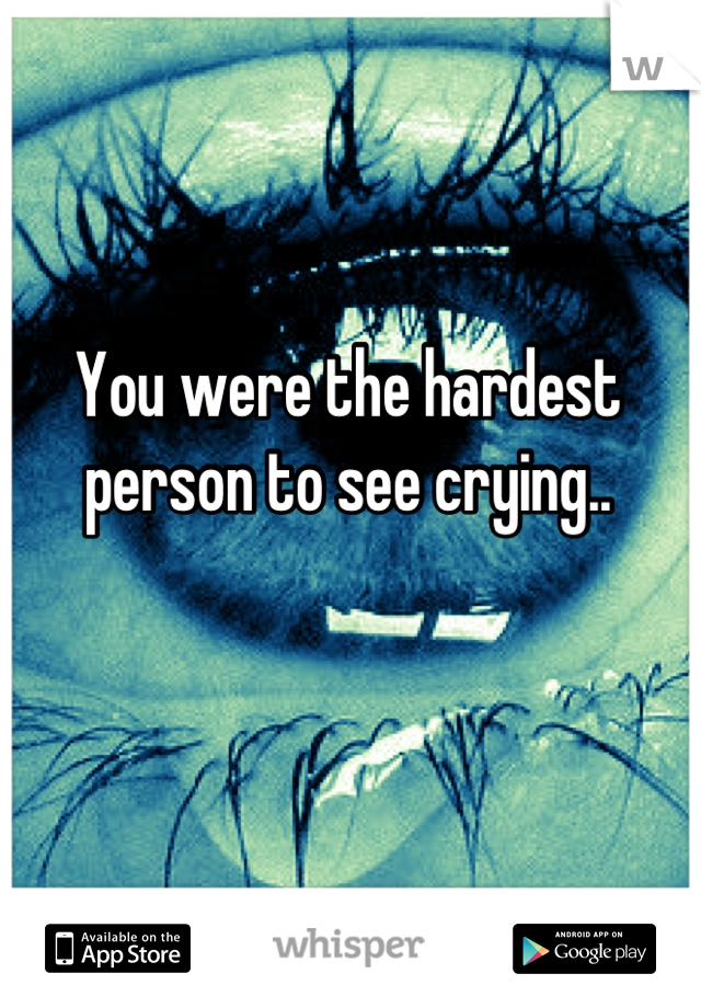 You were the hardest person to see crying..
