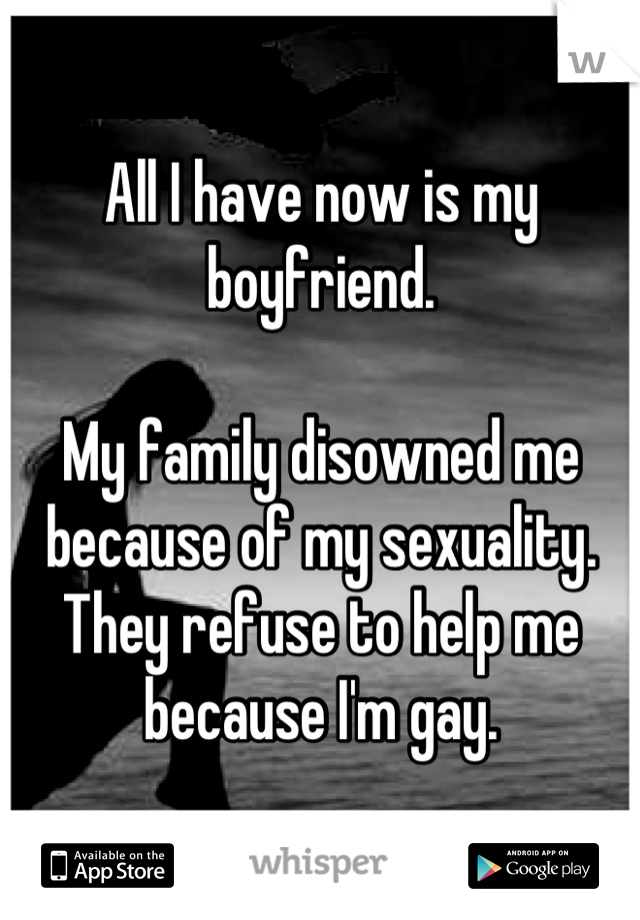 All I have now is my boyfriend.  My family disowned me because of my sexuality. They refuse to help me because I'm gay.