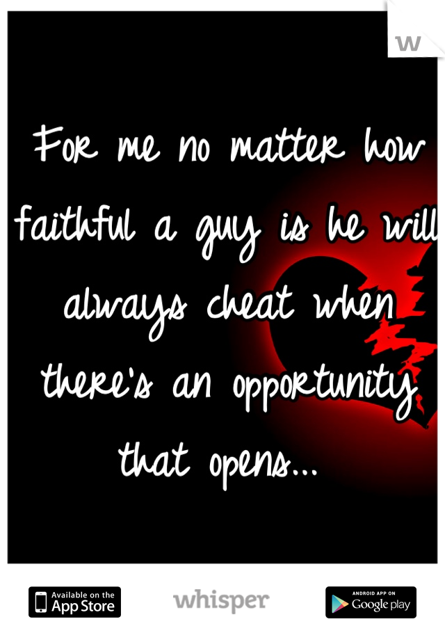 For me no matter how faithful a guy is he will always cheat when there's an opportunity that opens...