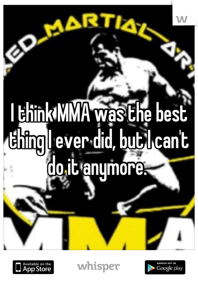 I think MMA was the best thing I ever did, but I can't do it anymore.