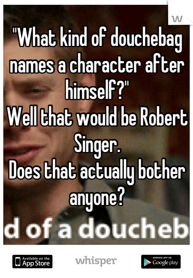 """""""What kind of douchebag names a character after himself?"""" Well that would be Robert Singer. Does that actually bother anyone?"""