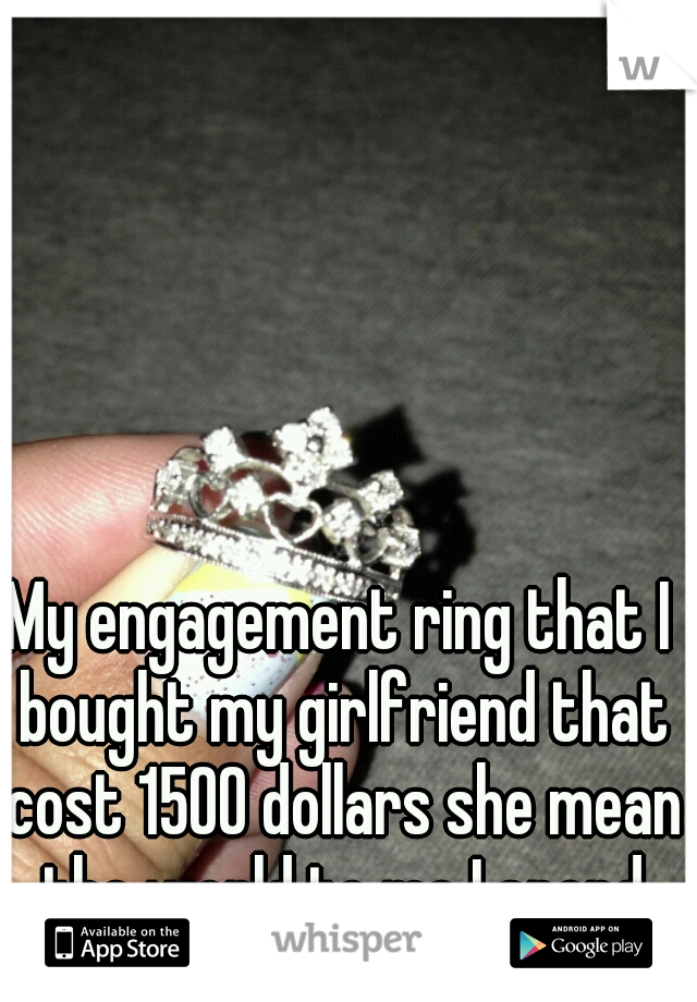 My engagement ring that I bought my girlfriend that cost 1500 dollars she mean the world to me I spend that much on her
