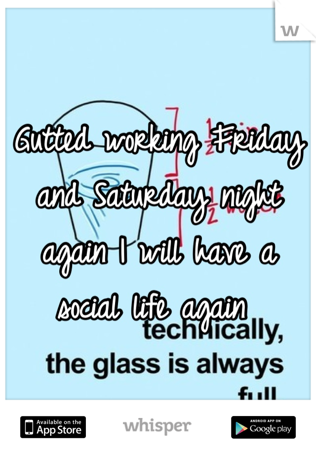 Gutted working Friday and Saturday night again I will have a social life again