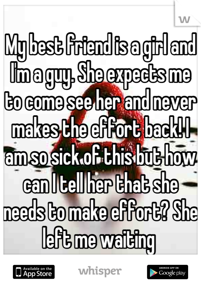 My best friend is a girl and I'm a guy. She expects me to come see her and never makes the effort back! I am so sick of this but how can I tell her that she needs to make effort? She left me waiting