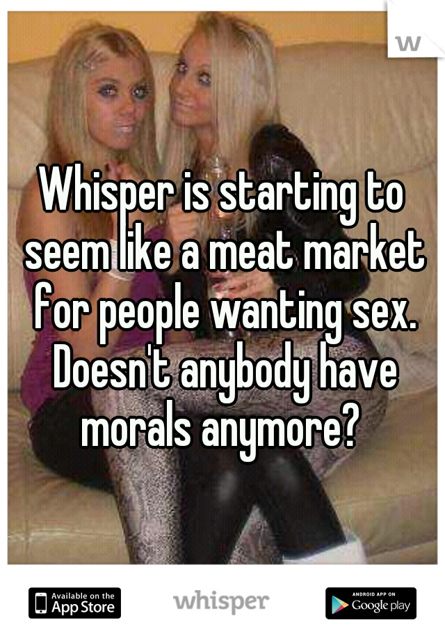 Whisper is starting to seem like a meat market for people wanting sex. Doesn't anybody have morals anymore?