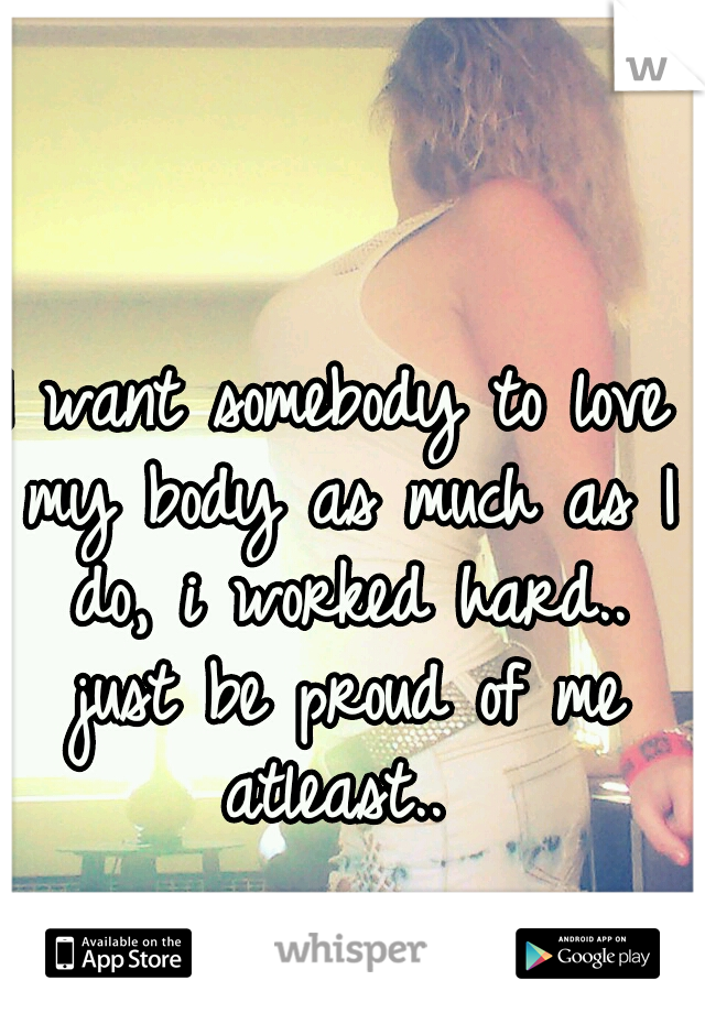 I want somebody to love my body as much as I do, i worked hard.. just be proud of me atleast..