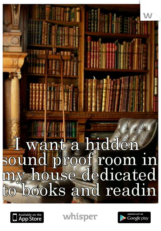 I want a hidden sound proof room in my house dedicated to books and reading