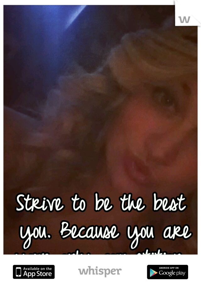 Strive to be the best you. Because you are your only competition.