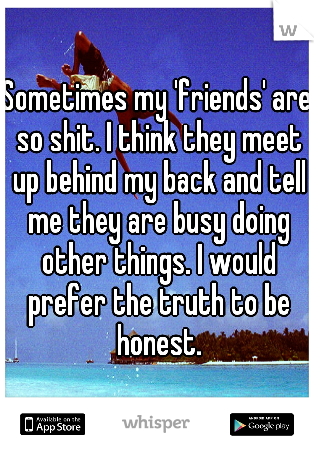 Sometimes my 'friends' are so shit. I think they meet up behind my back and tell me they are busy doing other things. I would prefer the truth to be honest.