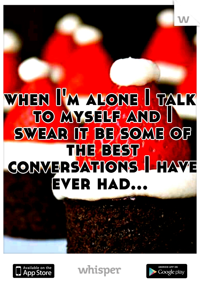 when I'm alone I talk to myself and I swear it be some of the best conversations I have ever had...