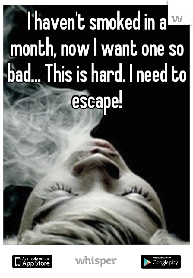 I haven't smoked in a month, now I want one so bad... This is hard. I need to escape!