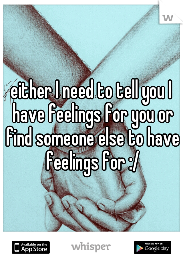 either I need to tell you I have feelings for you or find someone else to have feelings for :/