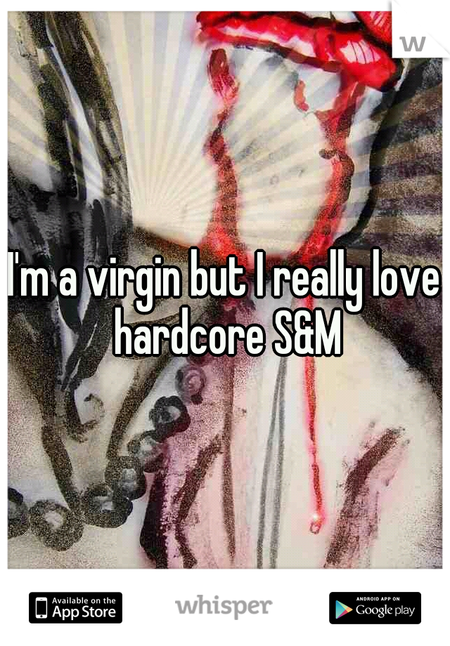 I'm a virgin but I really love hardcore S&M