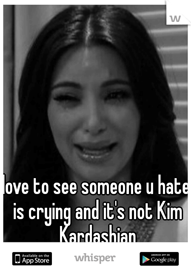 love to see someone u hate is crying and it's not Kim Kardashian