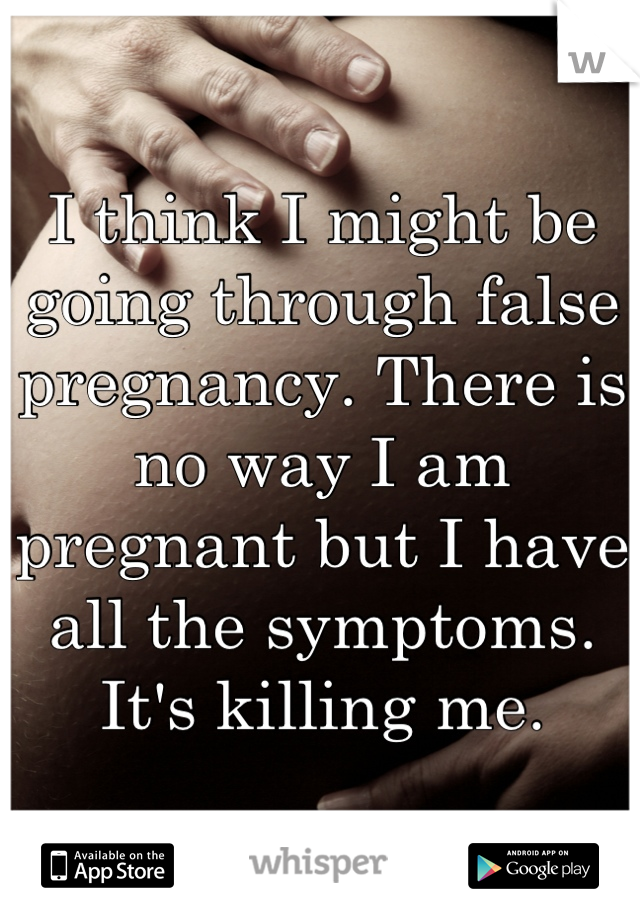 I think I might be going through false pregnancy. There is no way I am pregnant but I have all the symptoms. It's killing me.
