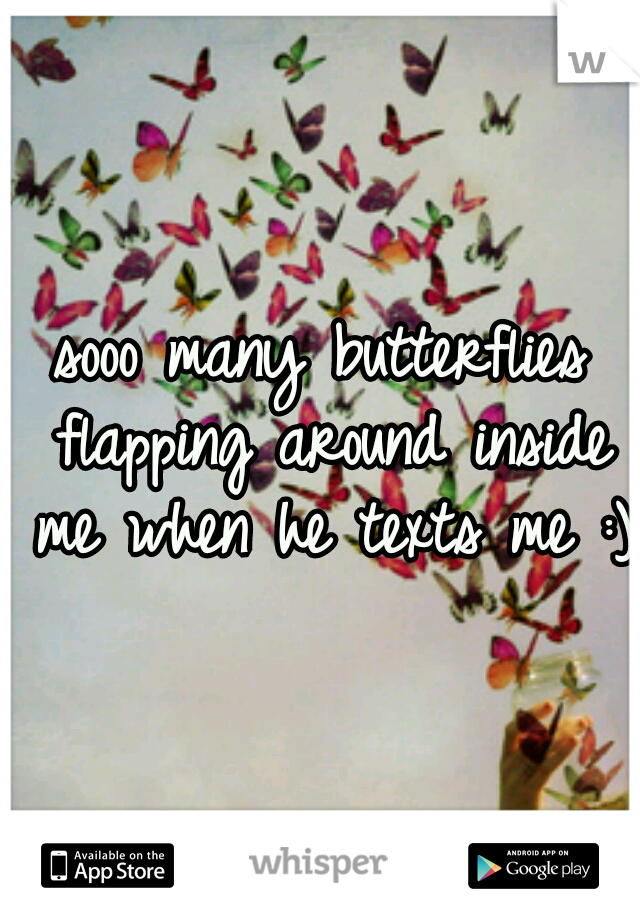 sooo many butterflies flapping around inside me when he texts me :)