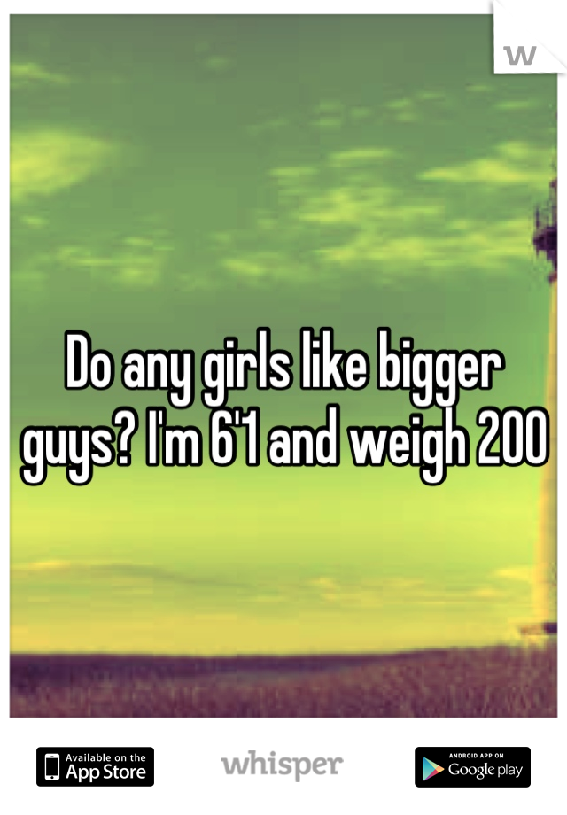 Do any girls like bigger guys? I'm 6'1 and weigh 200