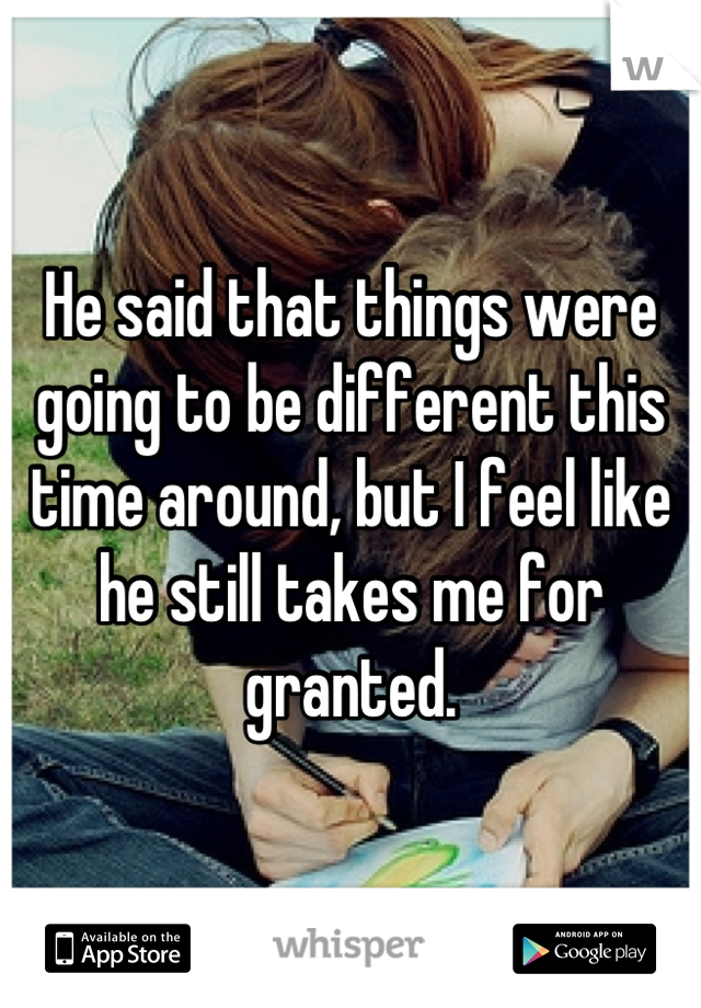 He said that things were going to be different this time around, but I feel like he still takes me for granted.