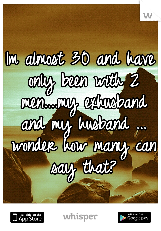 Im almost 30 and have only been with 2 men....my exhusband and my husband ... wonder how many can say that?