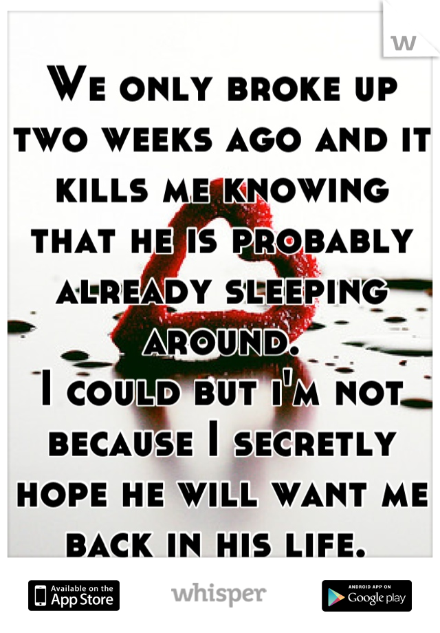 We only broke up two weeks ago and it kills me knowing that he is probably already sleeping around.  I could but i'm not because I secretly hope he will want me back in his life.