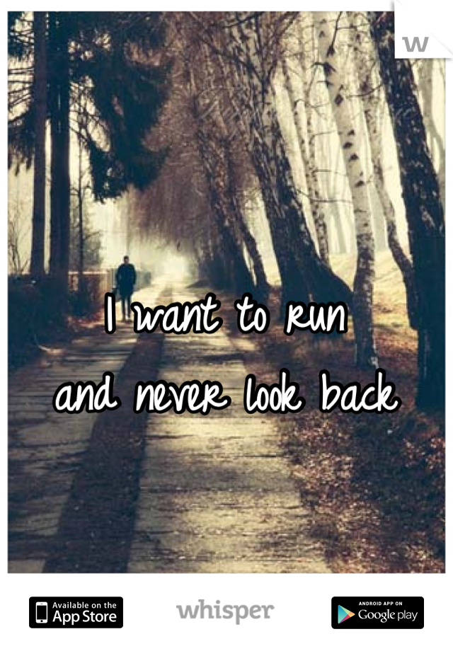 I want to run  and never look back