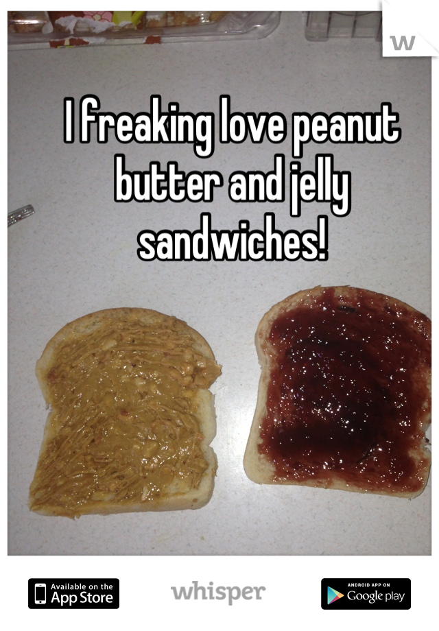 I freaking love peanut butter and jelly sandwiches!