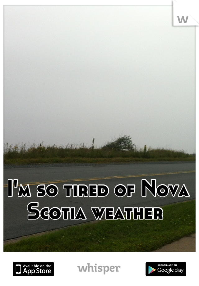 I'm so tired of Nova Scotia weather