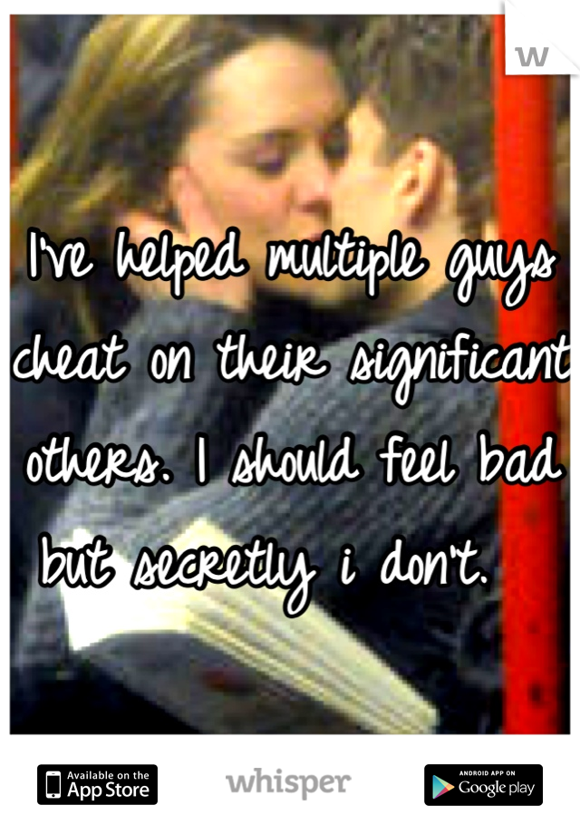 I've helped multiple guys cheat on their significant others. I should feel bad but secretly i don't.