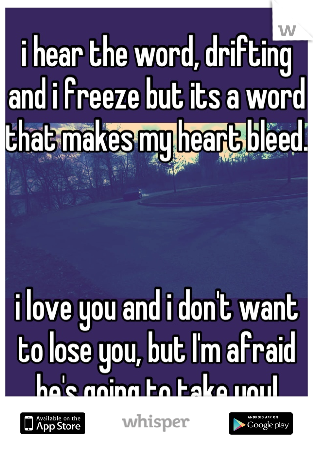 i hear the word, drifting and i freeze but its a word that makes my heart bleed.    i love you and i don't want to lose you, but I'm afraid he's going to take you!