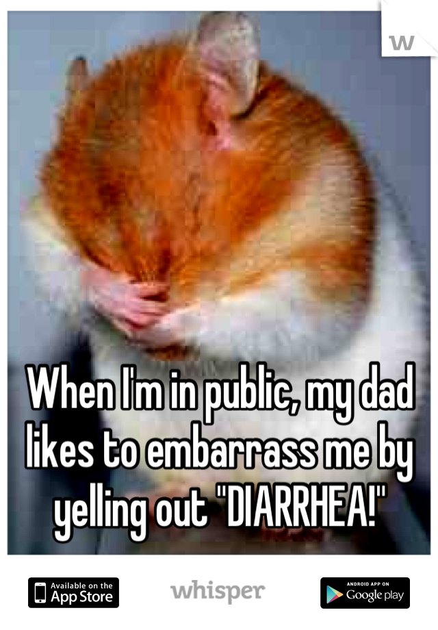 """When I'm in public, my dad likes to embarrass me by yelling out """"DIARRHEA!"""""""