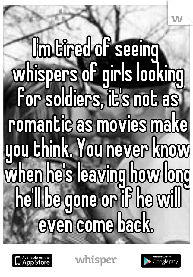 I'm tired of seeing whispers of girls looking for soldiers, it's not as romantic as movies make you think. You never know when he's leaving how long he'll be gone or if he will even come back.