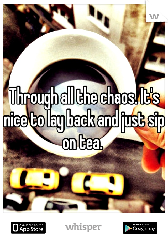 Through all the chaos. It's nice to lay back and just sip on tea.