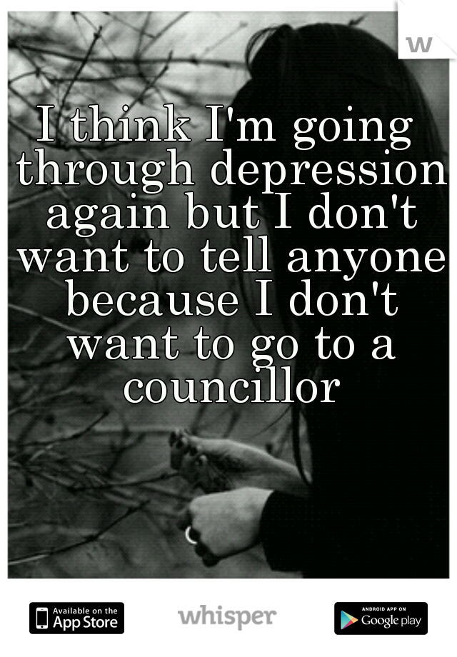 I think I'm going through depression again but I don't want to tell anyone because I don't want to go to a councillor