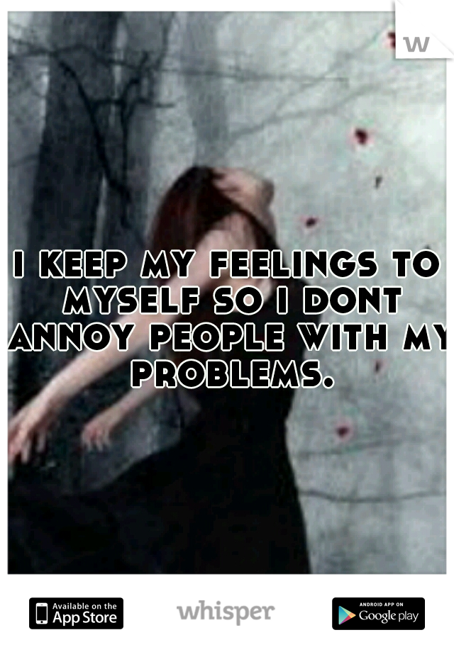 i keep my feelings to myself so i dont annoy people with my problems.