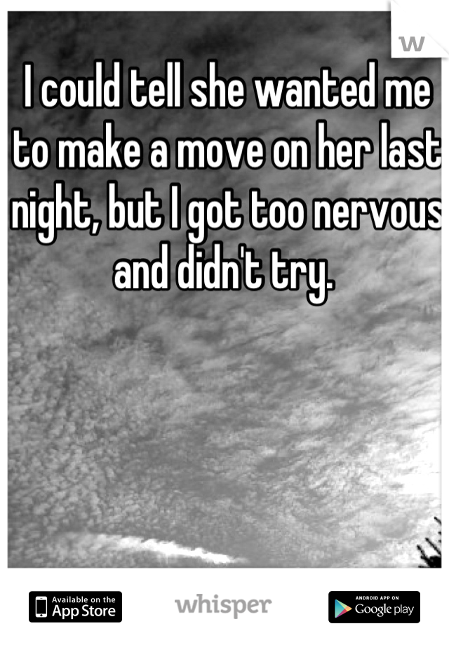 I could tell she wanted me to make a move on her last night, but I got too nervous and didn't try.