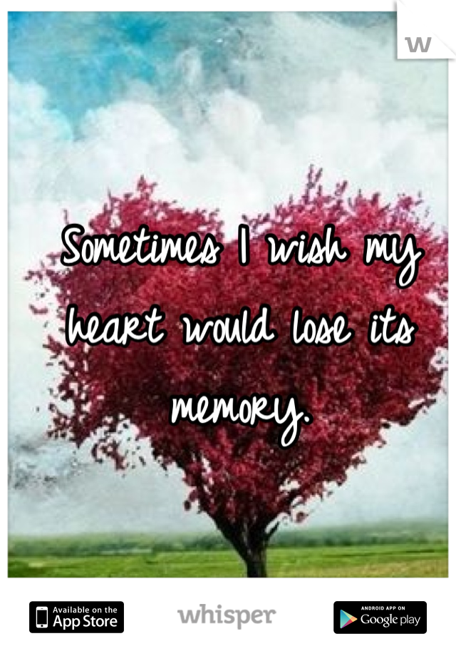 Sometimes I wish my heart would lose its memory.
