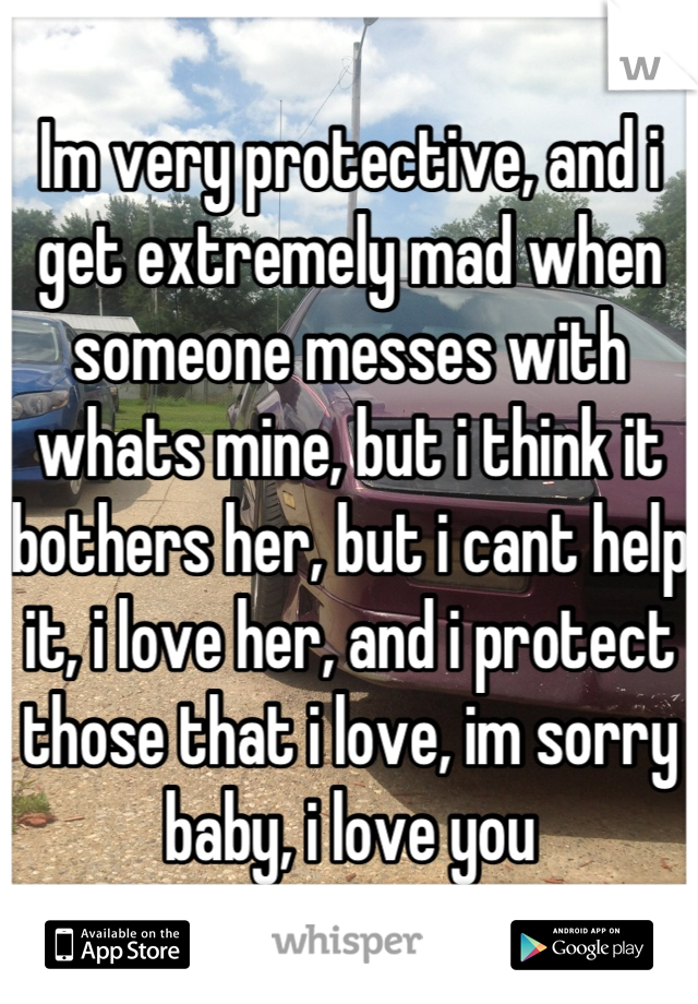 Im very protective, and i get extremely mad when someone messes with whats mine, but i think it bothers her, but i cant help it, i love her, and i protect those that i love, im sorry baby, i love you