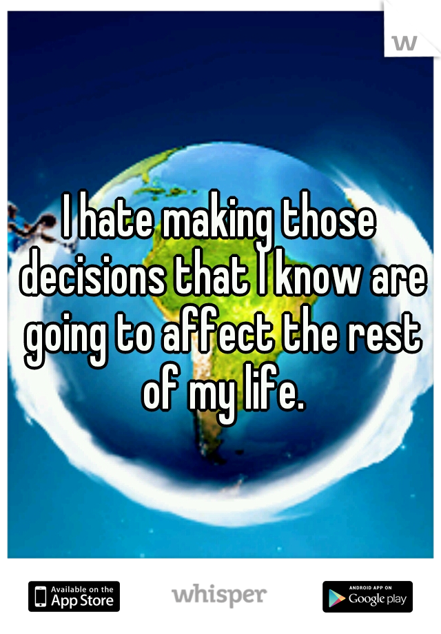 I hate making those decisions that I know are going to affect the rest of my life.