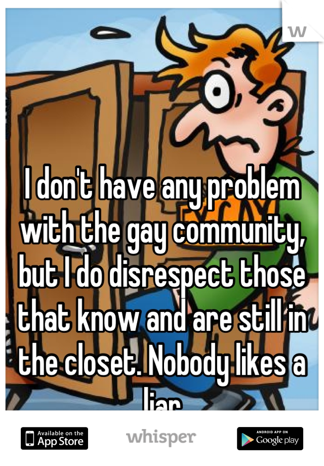 I don't have any problem with the gay community, but I do disrespect those that know and are still in the closet. Nobody likes a liar