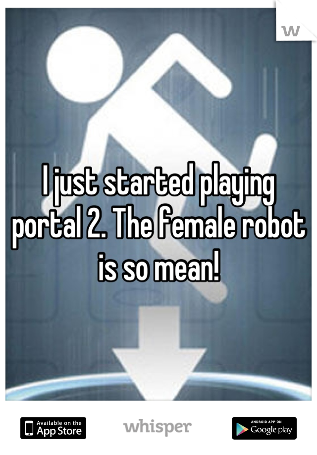I just started playing portal 2. The female robot is so mean!