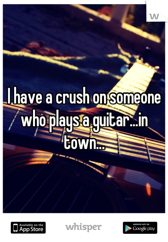 I have a crush on someone who plays a guitar...in town...