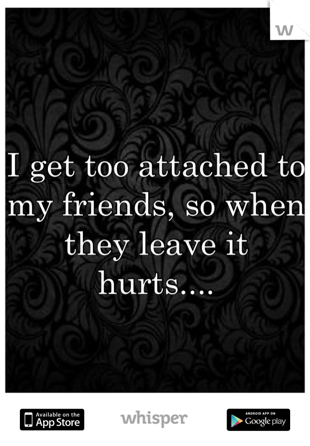 I get too attached to my friends, so when they leave it hurts....