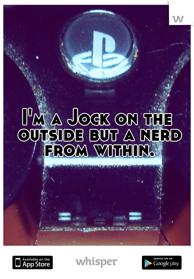 I'm a Jock on the outside but a nerd from within.