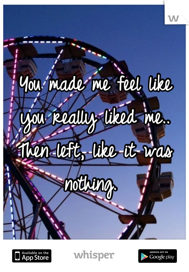 You made me feel like you really liked me.. Then left, like it was nothing.
