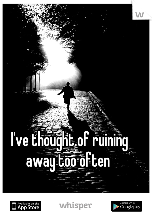 I've thought of ruining away too often